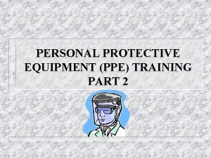 PERSONAL PROTECTIVE EQUIPMENT PPE TRAINING PART 2 Agenda