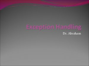 Exception Handling Dr Abraham Exception Any problem that