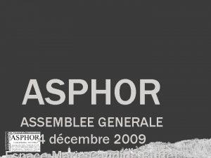 ASPHOR ASSEMBLEE GENERALE 4 dcembre 2009 ASSEMBLEE GENERALE