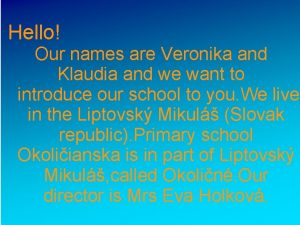 Hello Our names are Veronika and Klaudia and