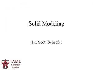 Solid Modeling Dr Scott Schaefer 1 Solid Modeling