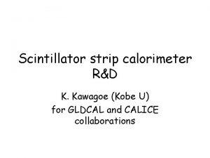 Scintillator strip calorimeter RD K Kawagoe Kobe U