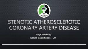 STENOTIC ATHEROSCLEROTIC CORONARY ARTERY DISEASE SATYA SHANBHAG WAIKATO