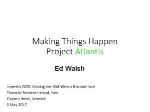 Making Things Happen Project Atlantis Ed Walsh Limerick