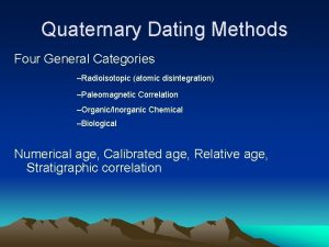 Quaternary Dating Methods Four General Categories Radioisotopic atomic
