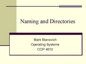Naming and Directories Mark Stanovich Operating Systems COP
