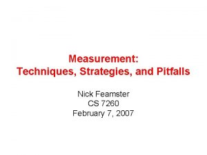 Measurement Techniques Strategies and Pitfalls Nick Feamster CS