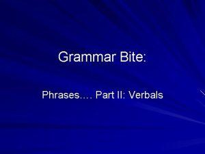 Grammar Bite Phrases Part II Verbals Verbal Phrases