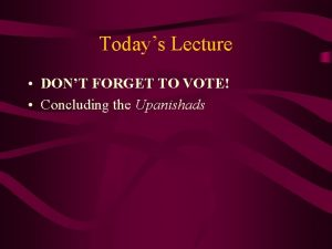 Todays Lecture DONT FORGET TO VOTE Concluding the