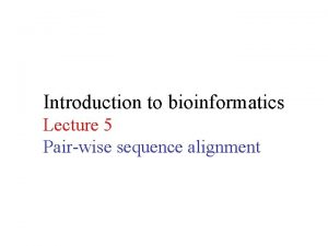 Introduction to bioinformatics Lecture 5 Pairwise sequence alignment