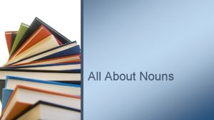 All About Nouns NOUNS Nouns are naming words