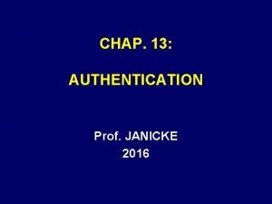 CHAP 13 AUTHENTICATION Prof JANICKE 2016 AUTHENTICATION A