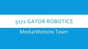5172 GATOR ROBOTICS MediaWebsite Team MAIN OBJECTIVE Get