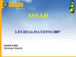 ASSAD LES REALISATIONS 2007 Souheil Kallel Directeur Gnral
