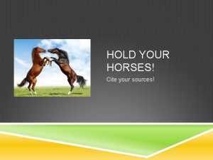 HOLD YOUR HORSES Cite your sources THE IMPORTANCE