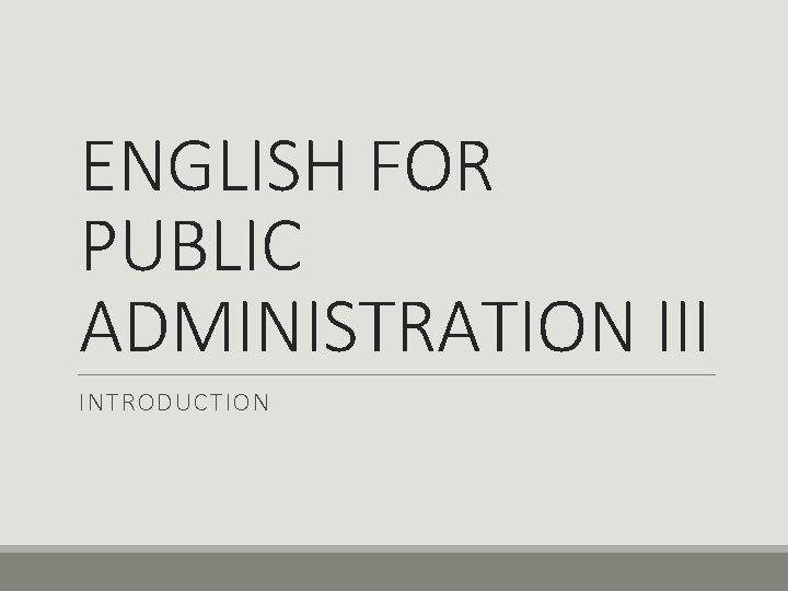 ENGLISH FOR PUBLIC ADMINISTRATION III INTRODUCTION Lecturer Prof