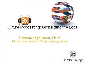 Culture Podcasting Globalizing the Local Eduardo LageOtero Ph