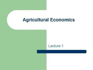 Agricultural Economics Lecture 1 What is Agricultural Economics