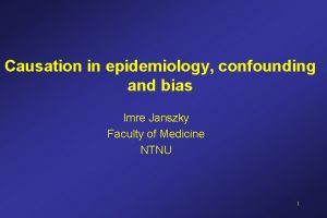 Causation in epidemiology confounding and bias Imre Janszky