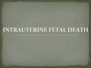 INTRAUTERINE FETAL DEATH DEFINITION Antepartum death occuring beyond