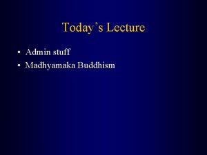 Todays Lecture Admin stuff Madhyamaka Buddhism Admin stuff