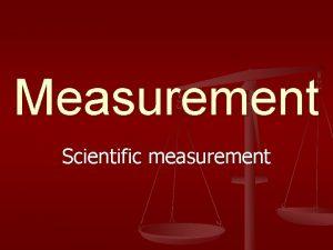 Measurement Scientific measurement Todays Objectives n n n