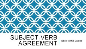 SUBJECTVERB AGREEMENT Back to the Basics WHILE THIS