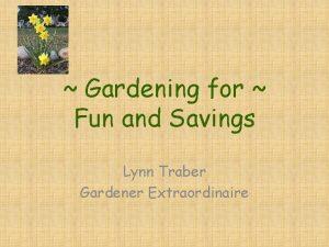 Gardening for Fun and Savings Lynn Traber Gardener