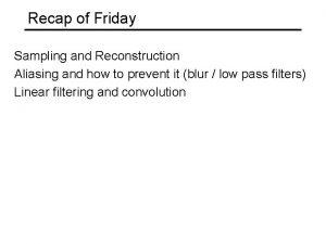 Recap of Friday Sampling and Reconstruction Aliasing and