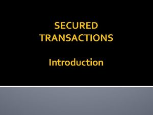 SECURED TRANSACTIONS Introduction Secured Transactions Basic Idea A