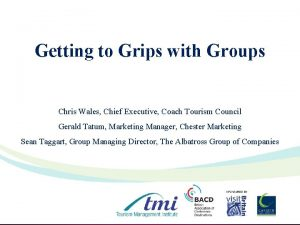 Getting to Grips with Groups Chris Wales Chief
