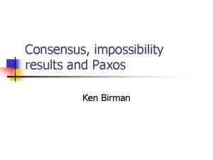 Consensus impossibility results and Paxos Ken Birman Consensus