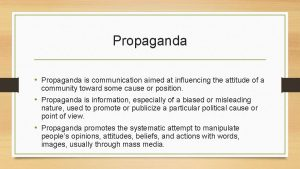 Propaganda Propaganda is communication aimed at influencing the