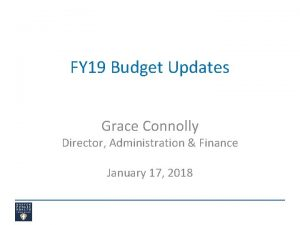 FY 19 Budget Updates Grace Connolly Director Administration