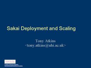 Sakai Deployment and Scaling Tony Atkins tony atkinsuhi