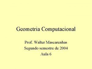 Geometria Computacional Prof Walter Mascarenhas Segundo semestre de