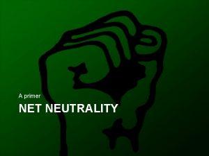 A primer NET NEUTRALITY Network Neutrality The promise