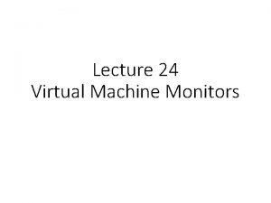 Lecture 24 Virtual Machine Monitors Virtual Machines Goal