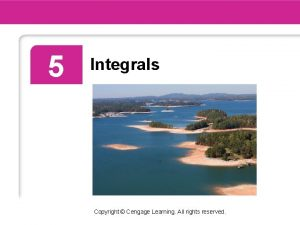 5 Integrals Copyright Cengage Learning All rights reserved