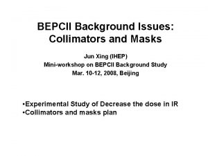 BEPCII Background Issues Collimators and Masks Jun Xing
