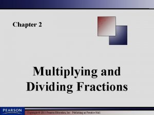 Chapter 2 Multiplying and Dividing Fractions Copyright 2011