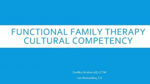 FUNCTIONAL FAMILY THERAPY CULTURAL COMPETENCY Zuelika Xicotencatl LCSW
