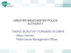 GREATER MANCHESTER POLICE AUTHORITY TAKING SCRUTINY FORWARD IN