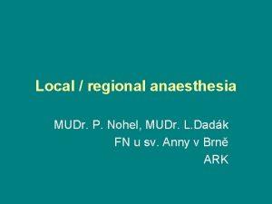 Local regional anaesthesia MUDr P Nohel MUDr L