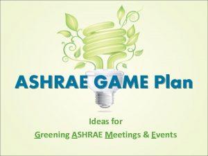 ASHRAE GAME Plan Ideas for Greening ASHRAE Meetings