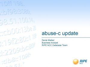 abusec update Denis Walker Business Analyst RIPE NCC