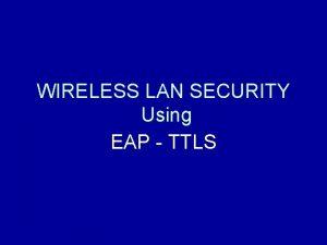 WIRELESS LAN SECURITY Using EAP TTLS Security In