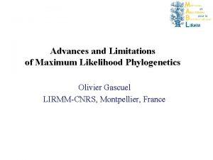 Advances and Limitations of Maximum Likelihood Phylogenetics Olivier