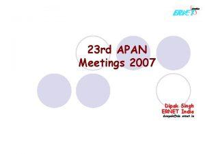 23 rd APAN Meetings 2007 Dipak Singh ERNET