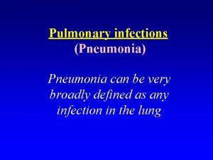 Pulmonary infections Pneumonia Pneumonia can be very broadly